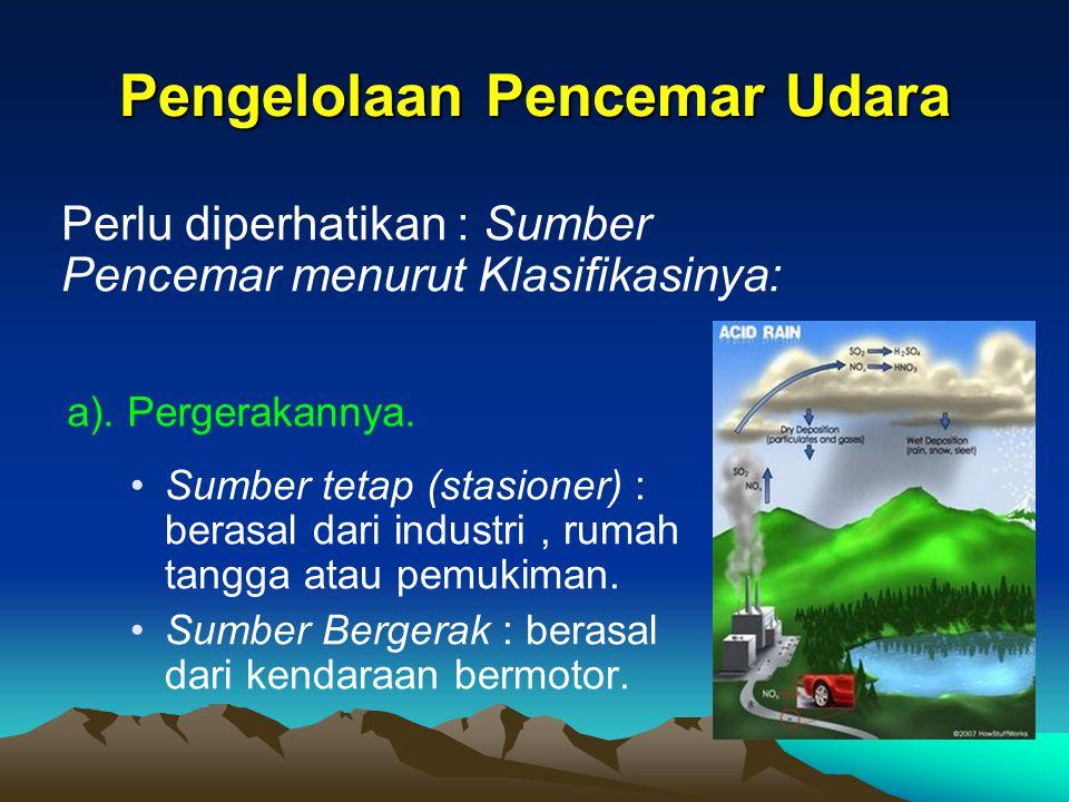 Pengelolaan Pencemar Udara Sumber tetap (stasioner) : berasal dari industri, rumah tangga atau pemukiman. Sumber Bergerak : berasal dari kendaraan ber