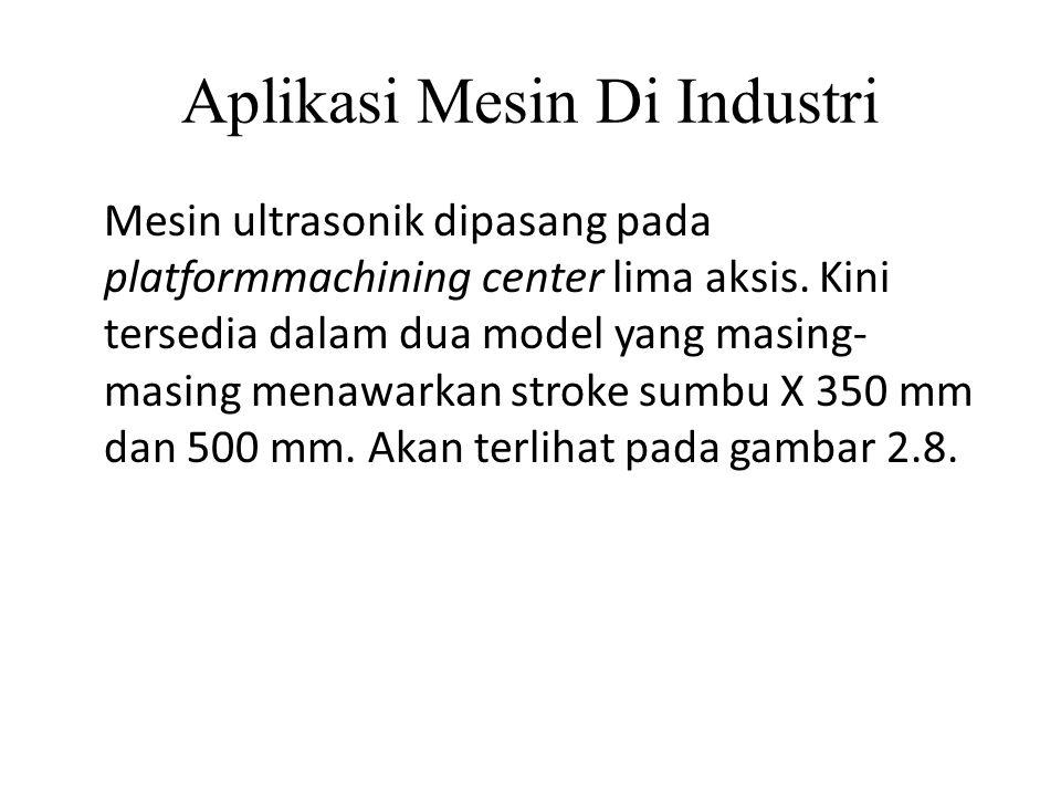 Aplikasi Mesin Di Industri Mesin ultrasonik dipasang pada platformmachining center lima aksis. Kini tersedia dalam dua model yang masing- masing menaw