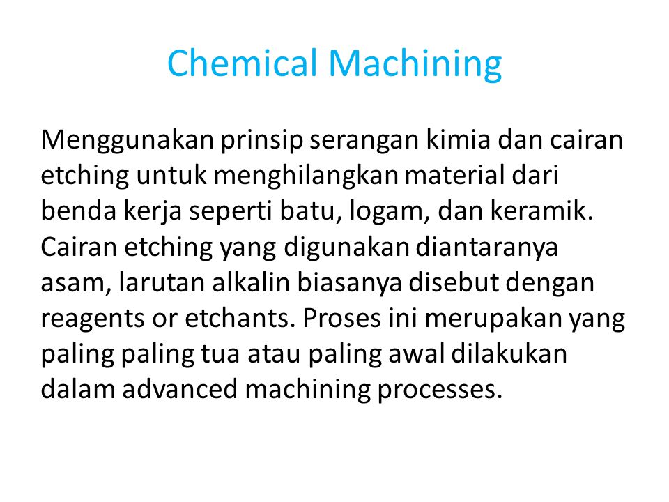 Chemical Machining Menggunakan prinsip serangan kimia dan cairan etching untuk menghilangkan material dari benda kerja seperti batu, logam, dan kerami