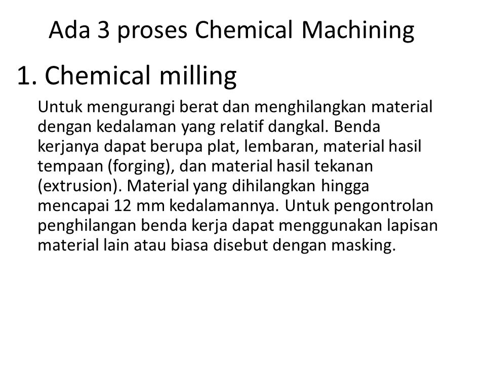 Ada 3 proses Chemical Machining Untuk mengurangi berat dan menghilangkan material dengan kedalaman yang relatif dangkal. Benda kerjanya dapat berupa p