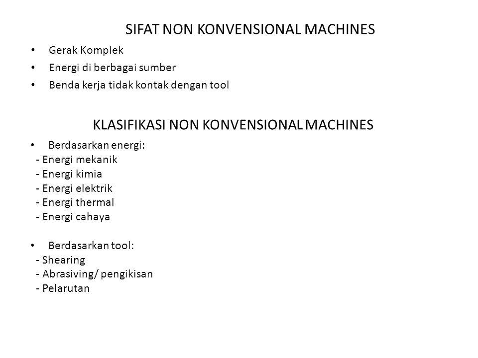 SIFAT NON KONVENSIONAL MACHINES Gerak Komplek Energi di berbagai sumber Benda kerja tidak kontak dengan tool KLASIFIKASI NON KONVENSIONAL MACHINES Ber