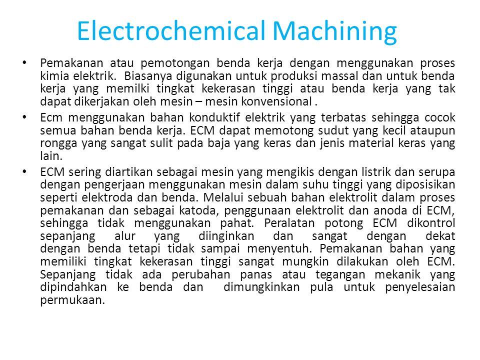 Electrochemical Machining Pemakanan atau pemotongan benda kerja dengan menggunakan proses kimia elektrik. Biasanya digunakan untuk produksi massal dan