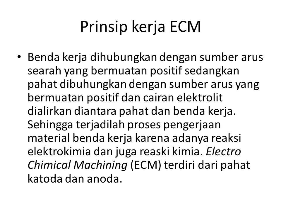 Prinsip kerja ECM Benda kerja dihubungkan dengan sumber arus searah yang bermuatan positif sedangkan pahat dibuhungkan dengan sumber arus yang bermuat