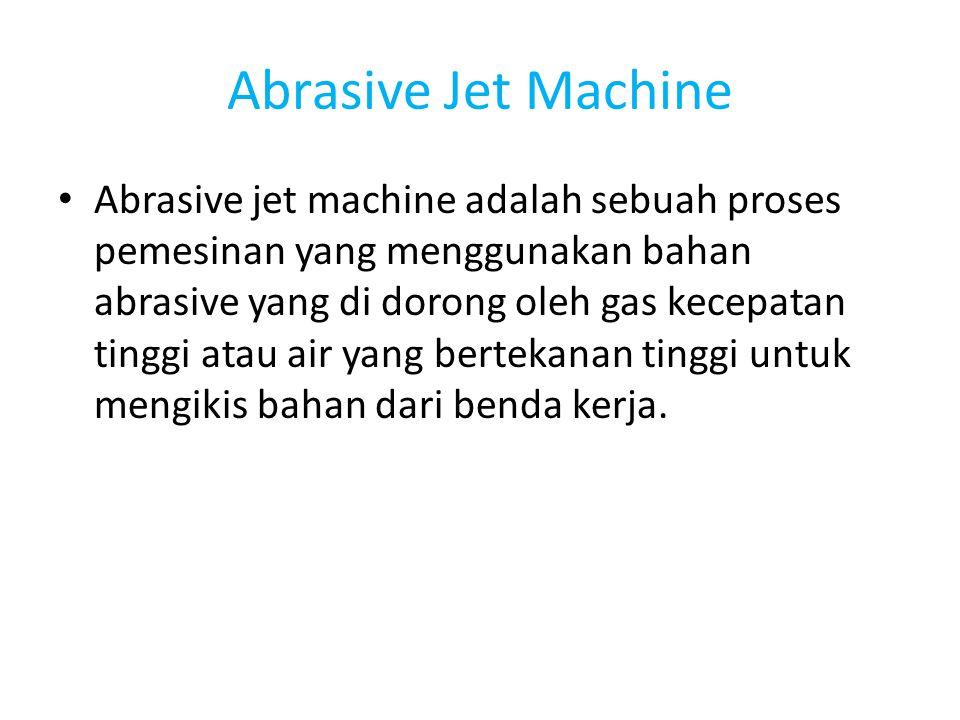 Abrasive Jet Machine Abrasive jet machine adalah sebuah proses pemesinan yang menggunakan bahan abrasive yang di dorong oleh gas kecepatan tinggi atau