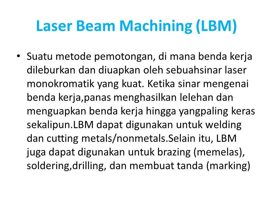 Laser Beam Machining (LBM) Suatu metode pemotongan, di mana benda kerja dileburkan dan diuapkan oleh sebuahsinar laser monokromatik yang kuat. Ketika
