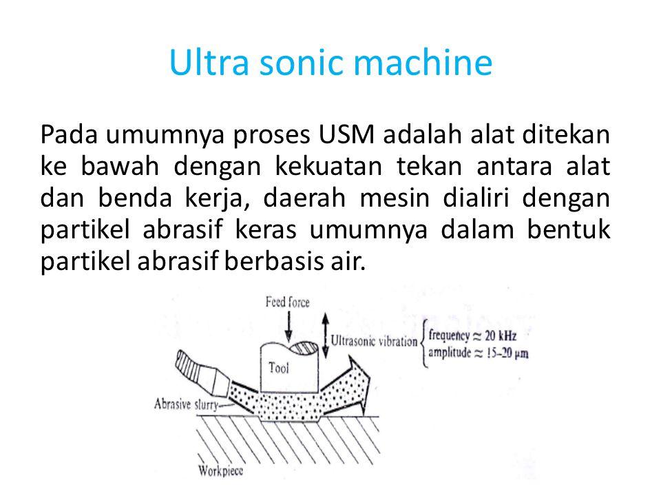 Ultra sonic machine Pada umumnya proses USM adalah alat ditekan ke bawah dengan kekuatan tekan antara alat dan benda kerja, daerah mesin dialiri denga