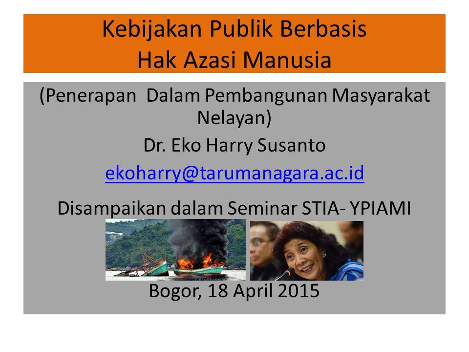 Kebijakan Publik Berbasis Hak Azasi Manusia (Penerapan Dalam Pembangunan Masyarakat Nelayan) Dr. Eko Harry Susanto ekoharry@tarumanagara.ac.id Disampa