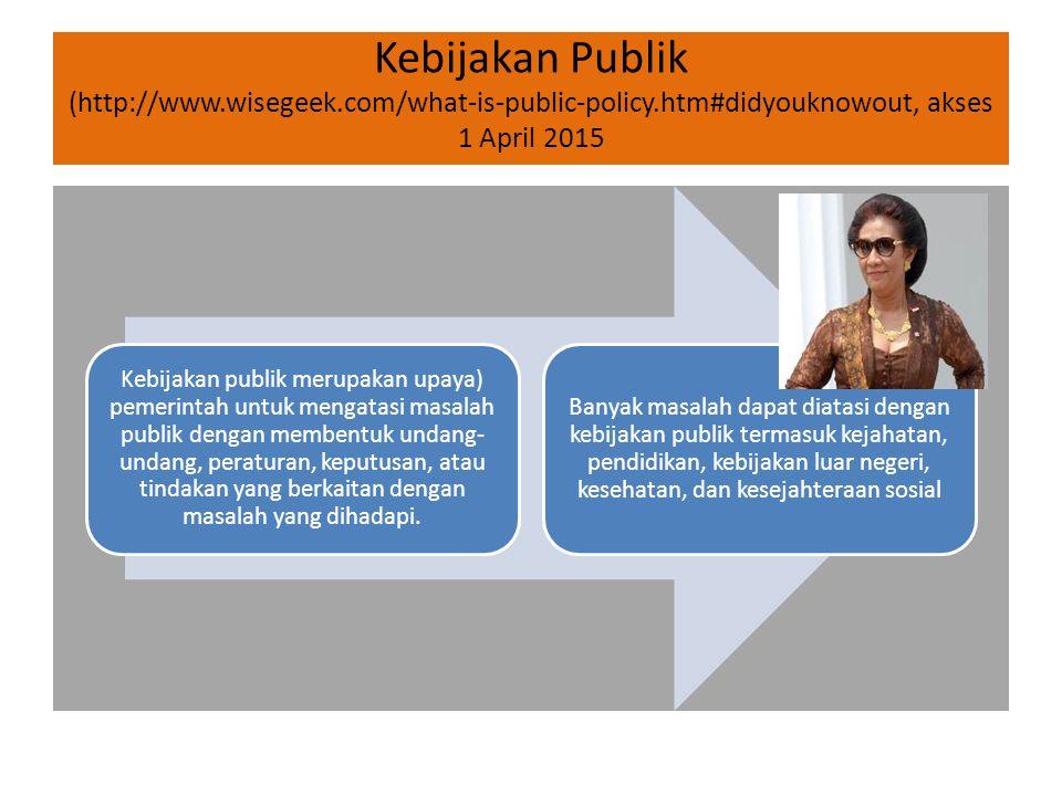 Kebijakan Publik (http://www.wisegeek.com/what-is-public-policy.htm#didyouknowout, akses 1 April 2015 Kebijakan publik merupakan upaya) pemerintah unt