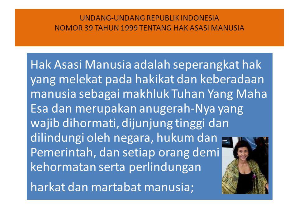 UNDANG-UNDANG REPUBLIK INDONESIA NOMOR 39 TAHUN 1999 TENTANG HAK ASASI MANUSIA Hak Asasi Manusia adalah seperangkat hak yang melekat pada hakikat dan