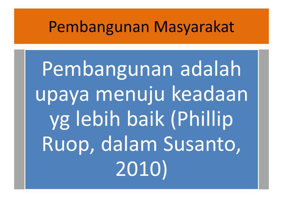 Pembangunan Masyarakat Pembangunan adalah upaya menuju keadaan yg lebih baik (Phillip Ruop, dalam Susanto, 2010)