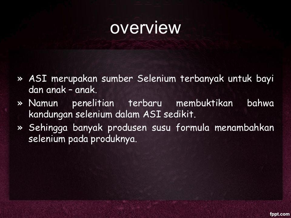 overview »ASI merupakan sumber Selenium terbanyak untuk bayi dan anak – anak. »Namun penelitian terbaru membuktikan bahwa kandungan selenium dalam ASI