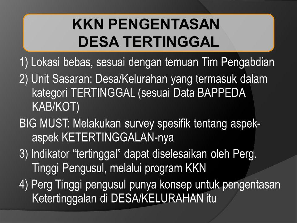 KKN PENGENTASAN DESA TERTINGGAL 1) Lokasi bebas, sesuai dengan temuan Tim Pengabdian 2) Unit Sasaran: Desa/Kelurahan yang termasuk dalam kategori TERTINGGAL (sesuai Data BAPPEDA KAB/KOT) BIG MUST: Melakukan survey spesifik tentang aspek- aspek KETERTINGGALAN-nya 3) Indikator tertinggal dapat diselesaikan oleh Perg.