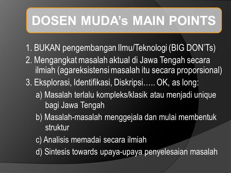 DOSEN MUDA's MAIN POINTS 1. BUKAN pengembangan Ilmu/Teknologi (BIG DON'Ts) 2. Mengangkat masalah aktual di Jawa Tengah secara ilmiah (agareksistensi m