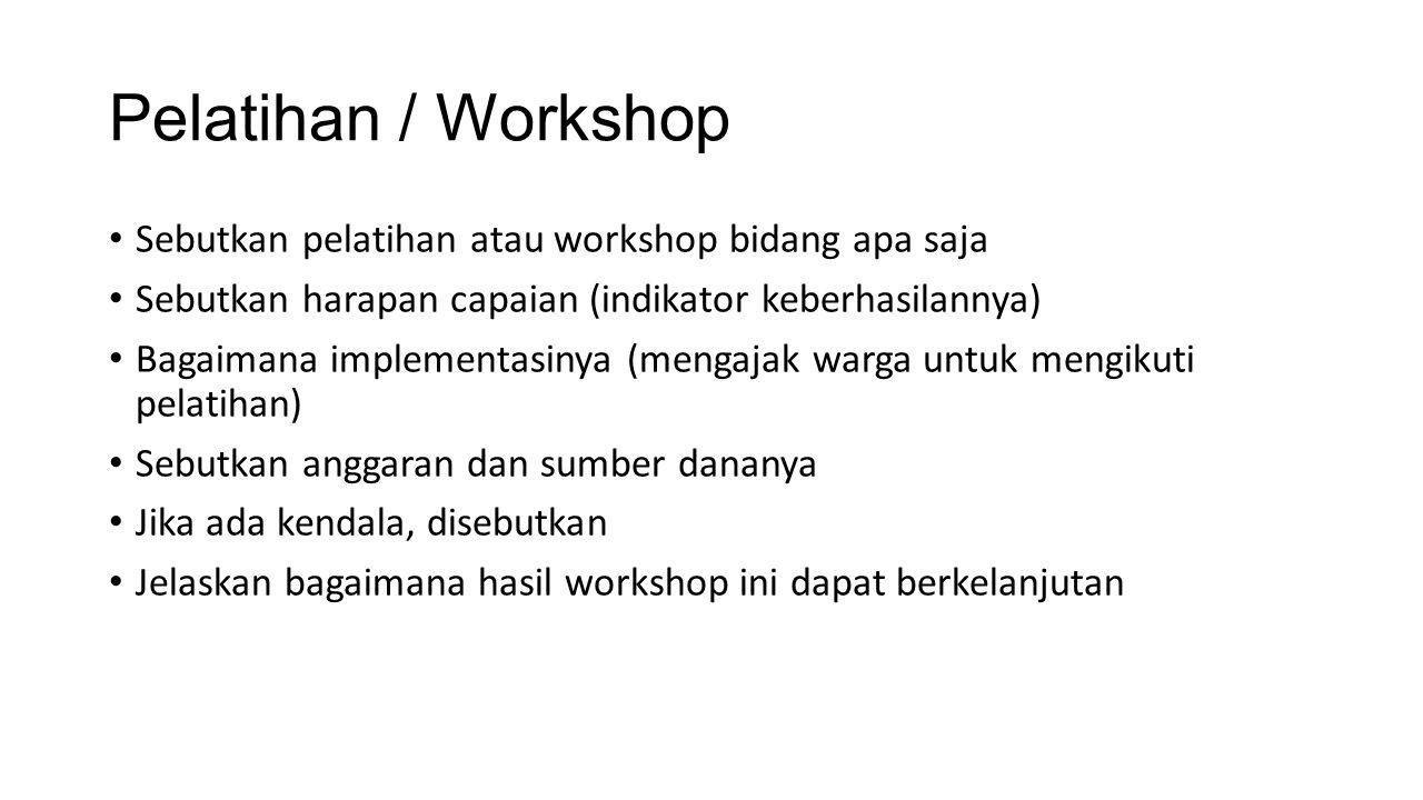 Pelatihan / Workshop Sebutkan pelatihan atau workshop bidang apa saja Sebutkan harapan capaian (indikator keberhasilannya) Bagaimana implementasinya (mengajak warga untuk mengikuti pelatihan) Sebutkan anggaran dan sumber dananya Jika ada kendala, disebutkan Jelaskan bagaimana hasil workshop ini dapat berkelanjutan