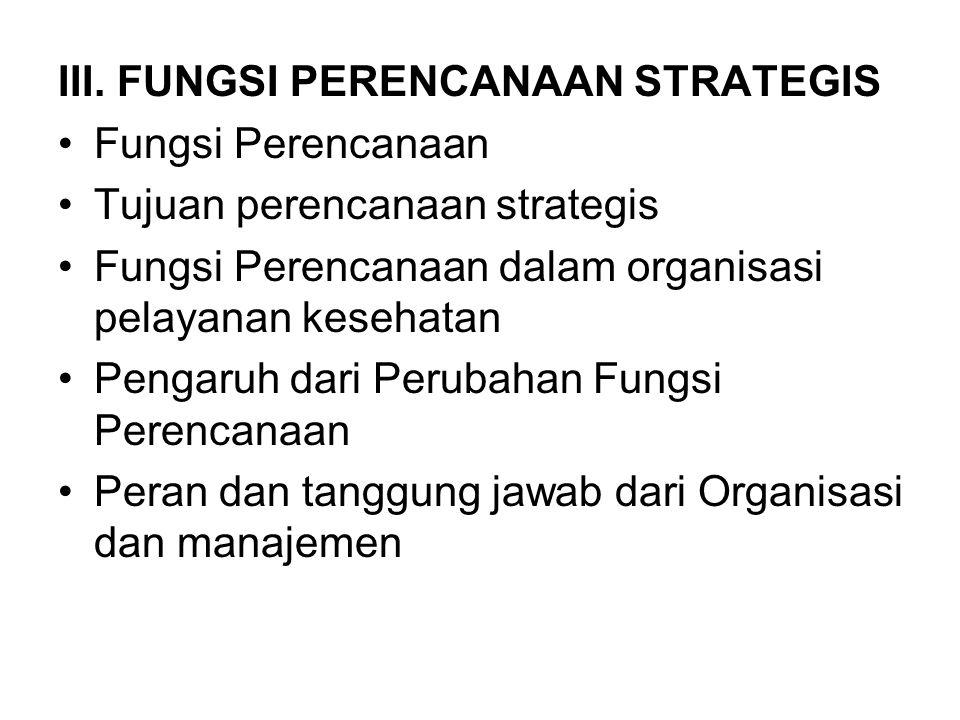 III. FUNGSI PERENCANAAN STRATEGIS Fungsi Perencanaan Tujuan perencanaan strategis Fungsi Perencanaan dalam organisasi pelayanan kesehatan Pengaruh dar