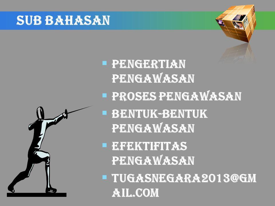 SUB BAHASAN  PENGERTIAN PENGAWASAN  PROSES PENGAWASAN  BENTUK-BENTUK PENGAWASAN  EFEKTIFITAS PENGAWASAN  tugasnegara2013@gm ail.com