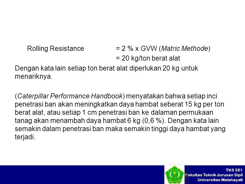 TKS 351 Fakultas Teknik Jurusan Sipil Universitas Malahayati Rolling Resistance = 2 % x GVW (Matric Methode) = 20 kg/ton berat alat Dengan kata lain s