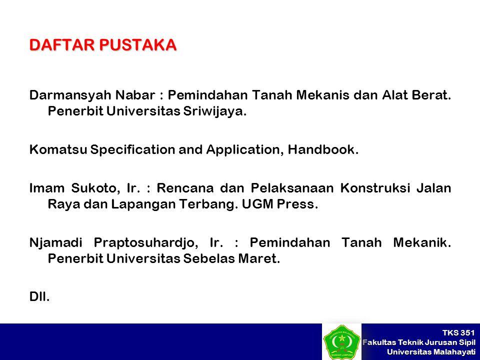 TKS 351 Fakultas Teknik Jurusan Sipil Universitas Malahayati DAFTAR PUSTAKA Darmansyah Nabar : Pemindahan Tanah Mekanis dan Alat Berat. Penerbit Unive