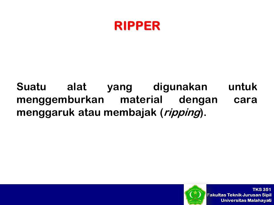 TKS 351 Fakultas Teknik Jurusan Sipil Universitas Malahayati RIPPER Suatu alat yang digunakan untuk menggemburkan material dengan cara menggaruk atau