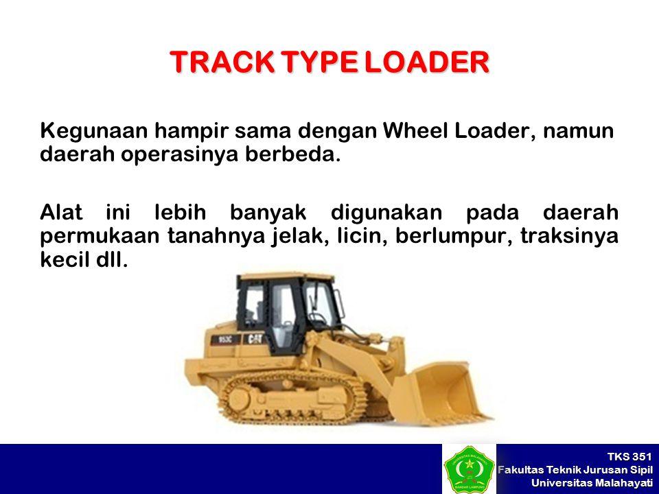 TKS 351 Fakultas Teknik Jurusan Sipil Universitas Malahayati TRACK TYPE LOADER Kegunaan hampir sama dengan Wheel Loader, namun daerah operasinya berbe