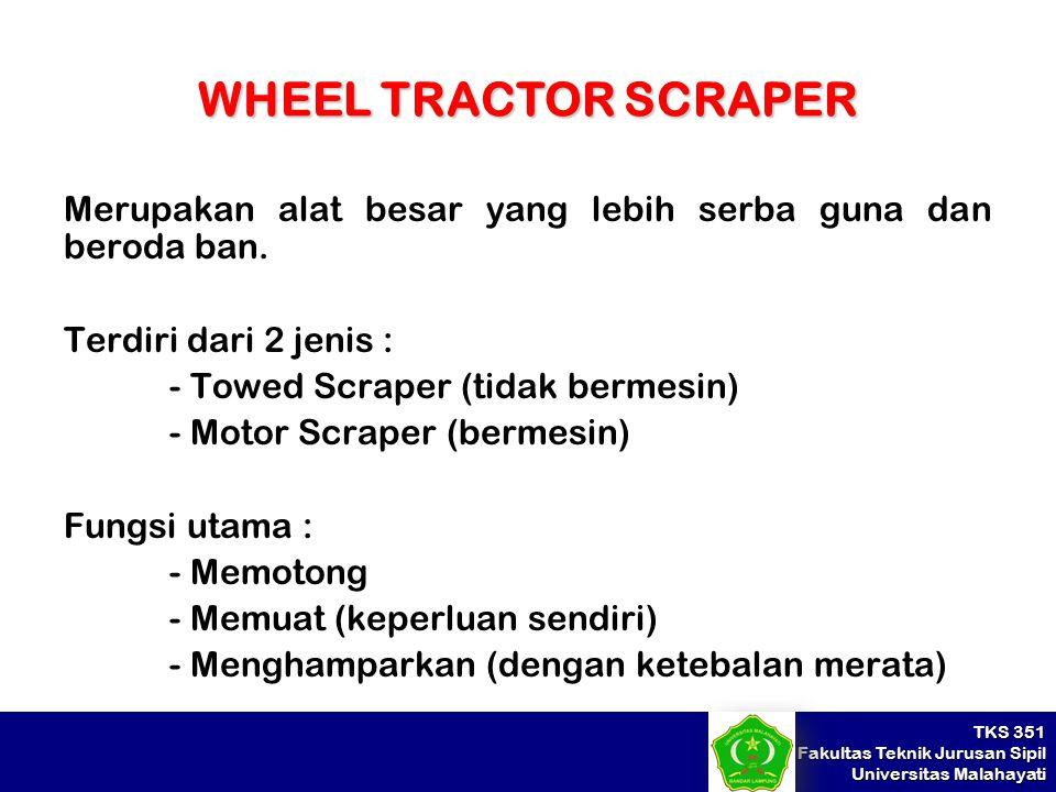 TKS 351 Fakultas Teknik Jurusan Sipil Universitas Malahayati WHEEL TRACTOR SCRAPER Merupakan alat besar yang lebih serba guna dan beroda ban. Terdiri