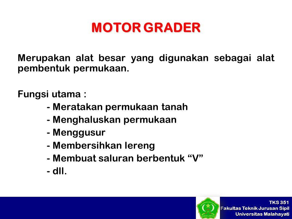 TKS 351 Fakultas Teknik Jurusan Sipil Universitas Malahayati MOTOR GRADER Merupakan alat besar yang digunakan sebagai alat pembentuk permukaan. Fungsi