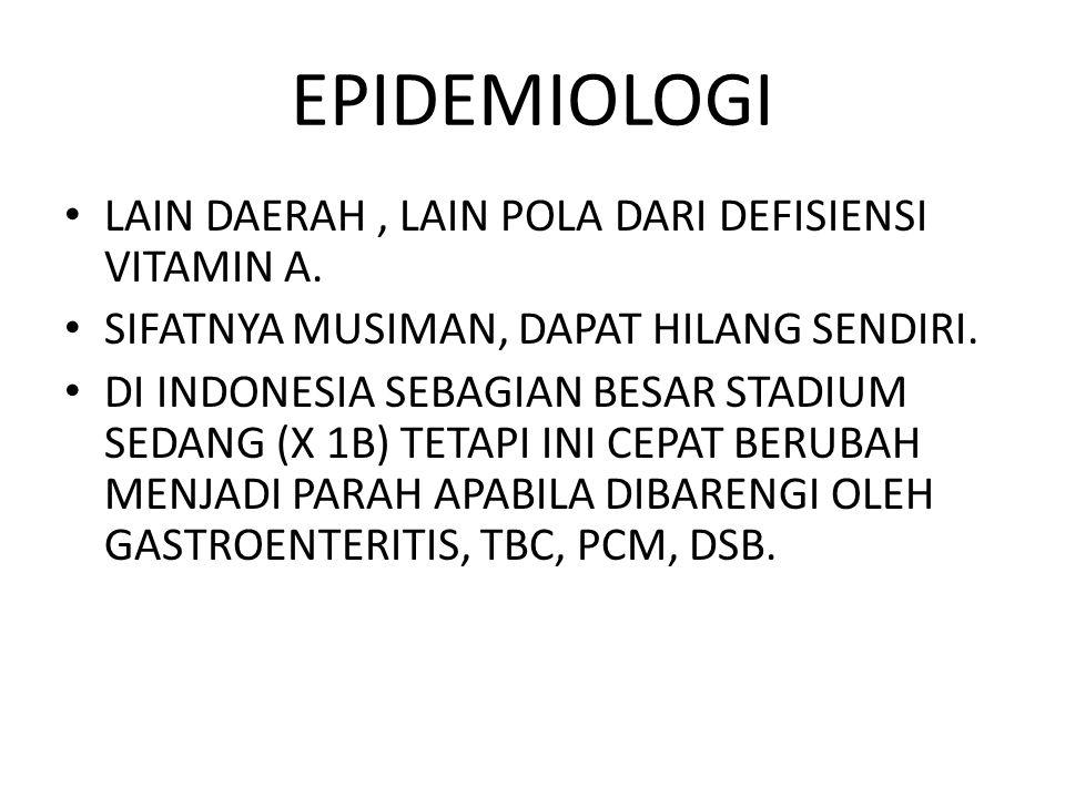 EPIDEMIOLOGI LAIN DAERAH, LAIN POLA DARI DEFISIENSI VITAMIN A. SIFATNYA MUSIMAN, DAPAT HILANG SENDIRI. DI INDONESIA SEBAGIAN BESAR STADIUM SEDANG (X 1