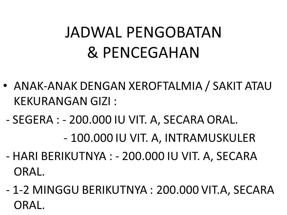 JADWAL PENGOBATAN & PENCEGAHAN ANAK-ANAK DENGAN XEROFTALMIA / SAKIT ATAU KEKURANGAN GIZI : - SEGERA : - 200.000 IU VIT. A, SECARA ORAL. - 100.000 IU V