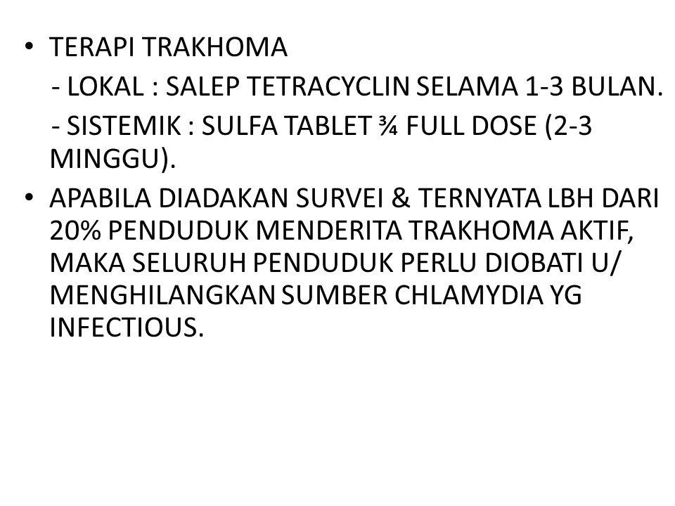 TERAPI TRAKHOMA - LOKAL : SALEP TETRACYCLIN SELAMA 1-3 BULAN. - SISTEMIK : SULFA TABLET ¾ FULL DOSE (2-3 MINGGU). APABILA DIADAKAN SURVEI & TERNYATA L