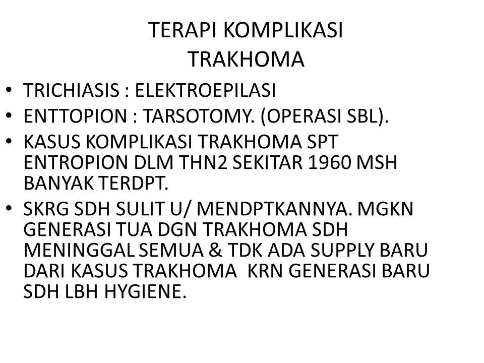 TERAPI KOMPLIKASI TRAKHOMA TRICHIASIS : ELEKTROEPILASI ENTTOPION : TARSOTOMY. (OPERASI SBL). KASUS KOMPLIKASI TRAKHOMA SPT ENTROPION DLM THN2 SEKITAR