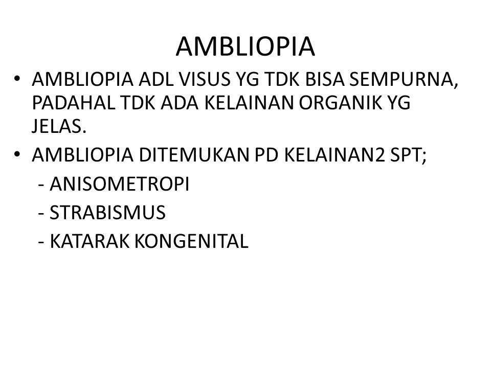AMBLIOPIA AMBLIOPIA ADL VISUS YG TDK BISA SEMPURNA, PADAHAL TDK ADA KELAINAN ORGANIK YG JELAS. AMBLIOPIA DITEMUKAN PD KELAINAN2 SPT; - ANISOMETROPI -