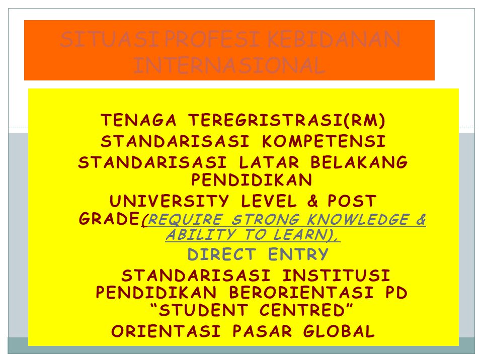 TENAGA TEREGRISTRASI(RM) STANDARISASI KOMPETENSI STANDARISASI LATAR BELAKANG PENDIDIKAN UNIVERSITY LEVEL & POST GRADE (REQUIRE STRONG KNOWLEDGE & ABILITY TO LEARN), DIRECT ENTRY STANDARISASI INSTITUSI PENDIDIKAN BERORIENTASI PD STUDENT CENTRED ORIENTASI PASAR GLOBAL SITUASI PROFESI KEBIDANAN INTERNASIONAL