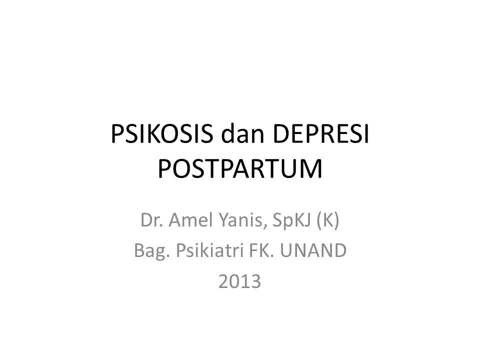 PSIKOSIS dan DEPRESI POSTPARTUM Dr. Amel Yanis, SpKJ (K) Bag. Psikiatri FK. UNAND 2013