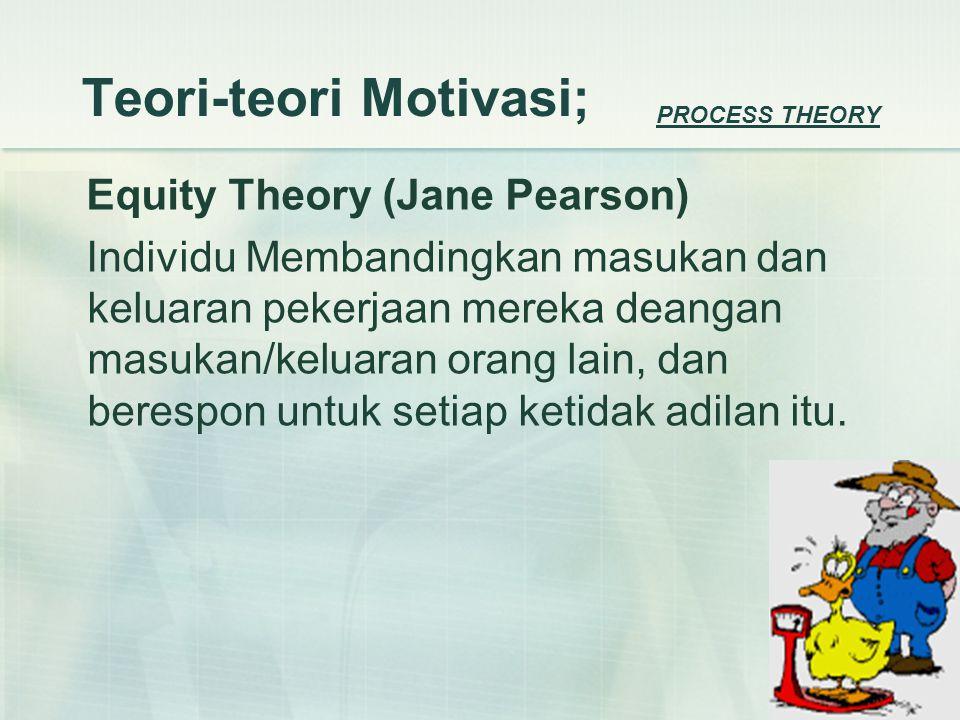 Teori-teori Motivasi; Equity Theory (Jane Pearson) Individu Membandingkan masukan dan keluaran pekerjaan mereka deangan masukan/keluaran orang lain, dan berespon untuk setiap ketidak adilan itu.