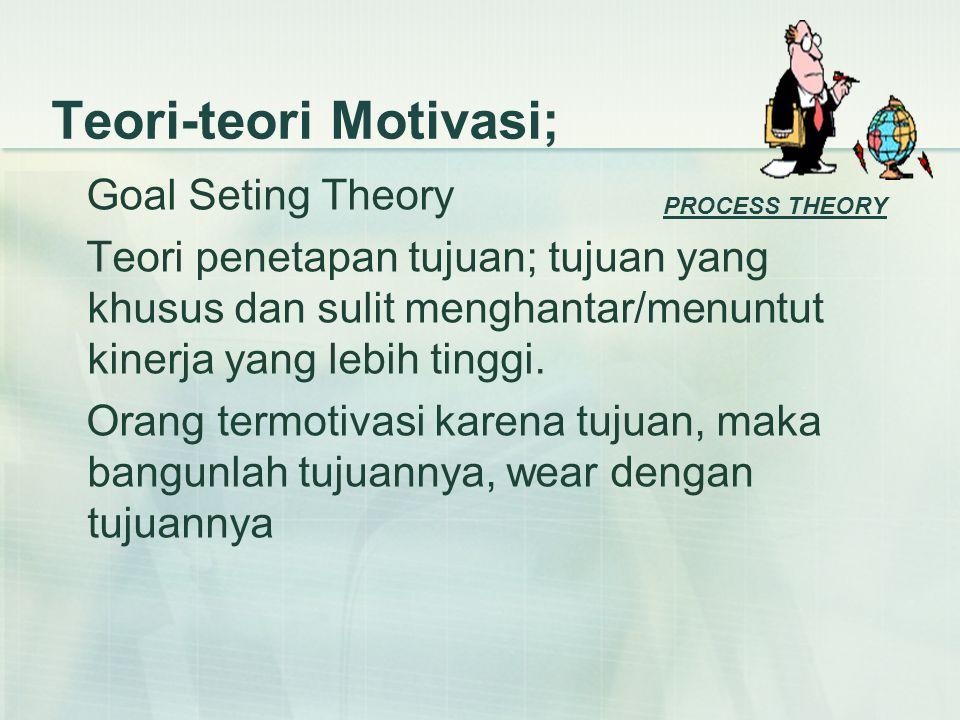 Teori-teori Motivasi; Goal Seting Theory Teori penetapan tujuan; tujuan yang khusus dan sulit menghantar/menuntut kinerja yang lebih tinggi.