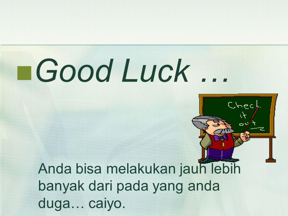 Good Luck … Anda bisa melakukan jauh lebih banyak dari pada yang anda duga… caiyo.