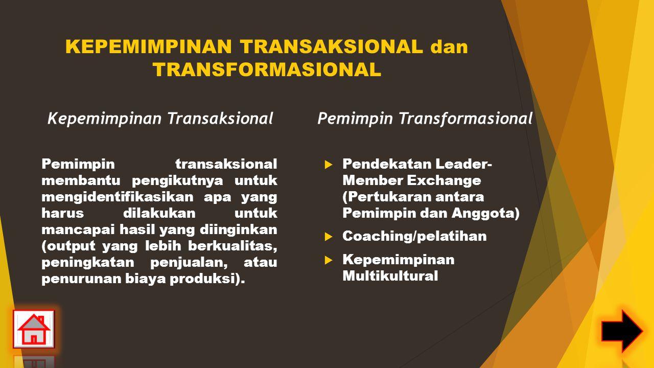 KEPEMIMPINAN TRANSAKSIONAL dan TRANSFORMASIONAL Kepemimpinan Transaksional Pemimpin transaksional membantu pengikutnya untuk mengidentifikasikan apa yang harus dilakukan untuk mancapai hasil yang diinginkan (output yang lebih berkualitas, peningkatan penjualan, atau penurunan biaya produksi).