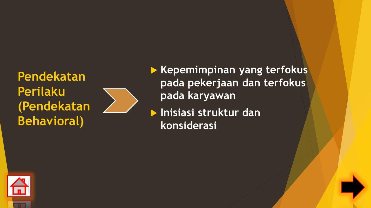 Pendekatan Perilaku (Pendekatan Behavioral)  Kepemimpinan yang terfokus pada pekerjaan dan terfokus pada karyawan  Inisiasi struktur dan konsiderasi