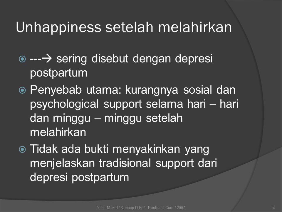 Yuni, M.Mid / Konsep D IV / Postnatal Care / 200714 Unhappiness setelah melahirkan  ---  sering disebut dengan depresi postpartum  Penyebab utama: kurangnya sosial dan psychological support selama hari – hari dan minggu – minggu setelah melahirkan  Tidak ada bukti menyakinkan yang menjelaskan tradisional support dari depresi postpartum