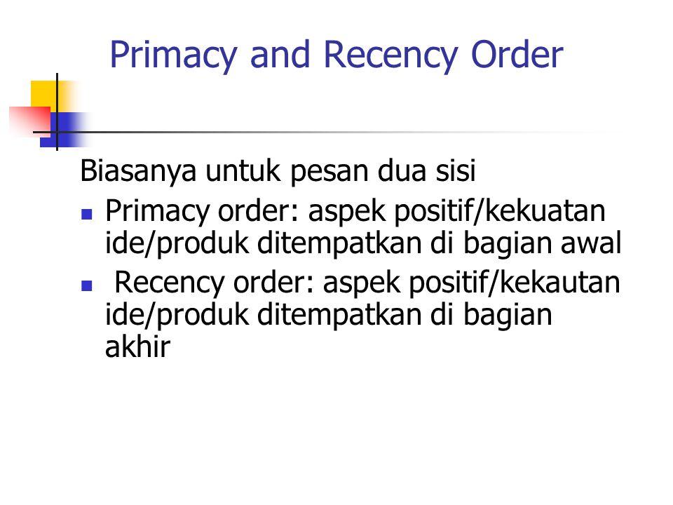 Primacy and Recency Order Biasanya untuk pesan dua sisi Primacy order: aspek positif/kekuatan ide/produk ditempatkan di bagian awal Recency order: asp