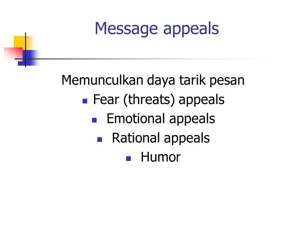 Message appeals Memunculkan daya tarik pesan Fear (threats) appeals Emotional appeals Rational appeals Humor