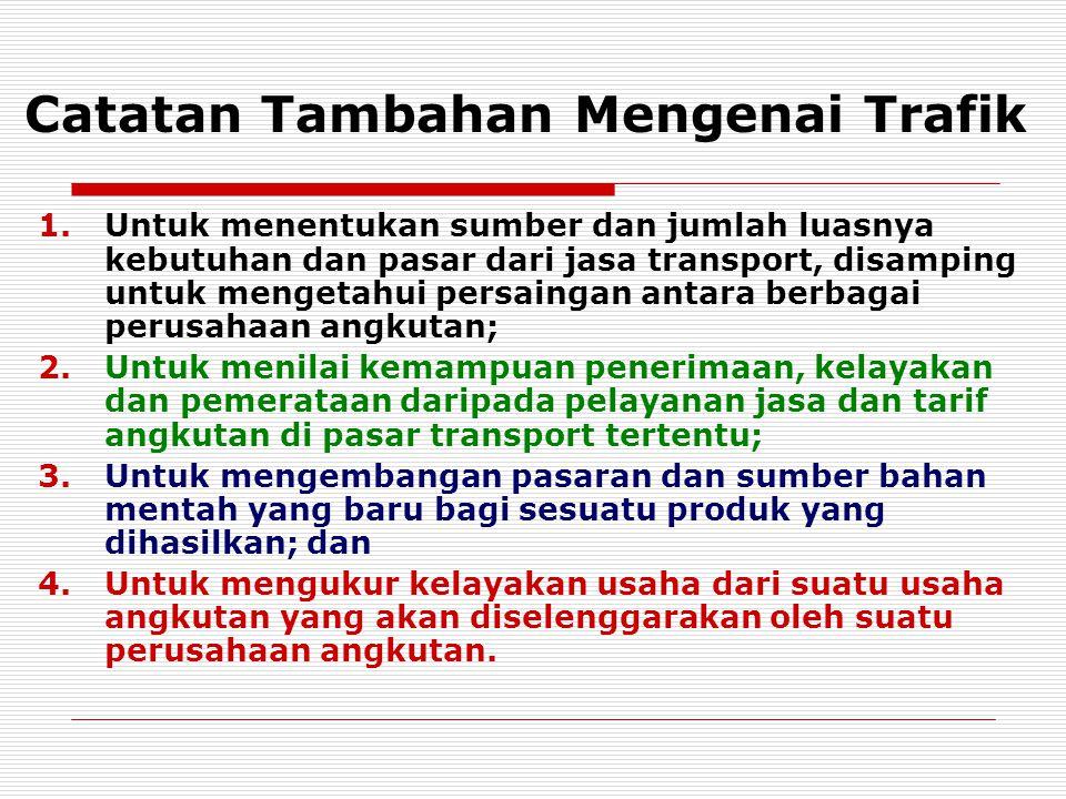 Catatan Tambahan Mengenai Trafik 1.Untuk menentukan sumber dan jumlah luasnya kebutuhan dan pasar dari jasa transport, disamping untuk mengetahui pers
