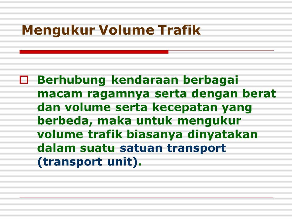 Mengukur Volume Trafik  Berhubung kendaraan berbagai macam ragamnya serta dengan berat dan volume serta kecepatan yang berbeda, maka untuk mengukur v