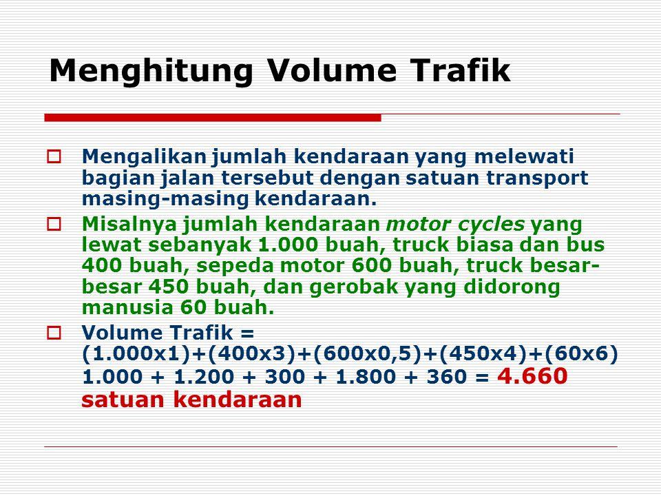 Menghitung Volume Trafik  Mengalikan jumlah kendaraan yang melewati bagian jalan tersebut dengan satuan transport masing-masing kendaraan.  Misalnya