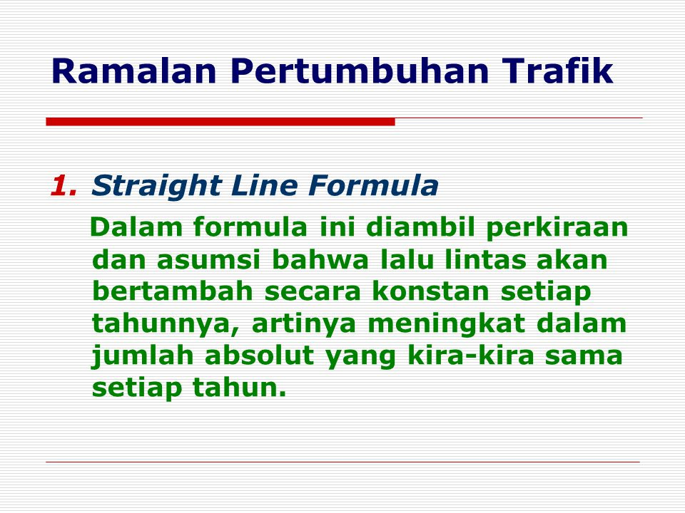 Ramalan Pertumbuhan Trafik 1.Straight Line Formula Dalam formula ini diambil perkiraan dan asumsi bahwa lalu lintas akan bertambah secara konstan seti