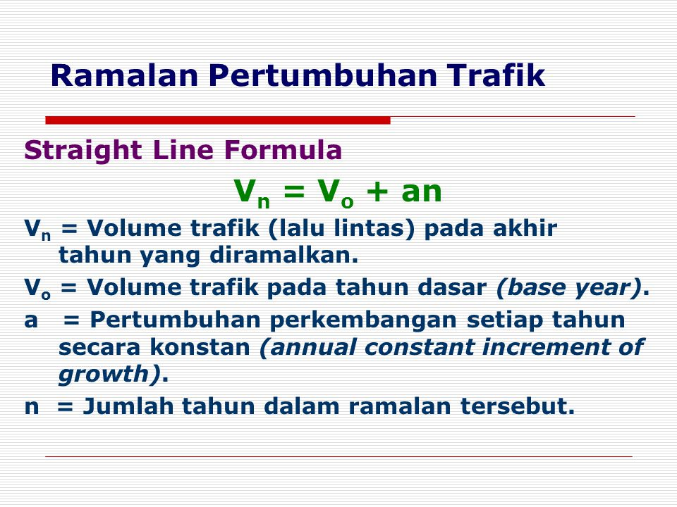 Ramalan Pertumbuhan Trafik Straight Line Formula V n = V o + an V n = Volume trafik (lalu lintas) pada akhir tahun yang diramalkan. V o = Volume trafi