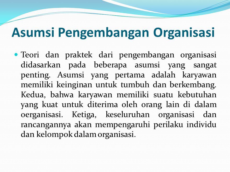 Asumsi Pengembangan Organisasi Teori dan praktek dari pengembangan organisasi didasarkan pada beberapa asumsi yang sangat penting. Asumsi yang pertama
