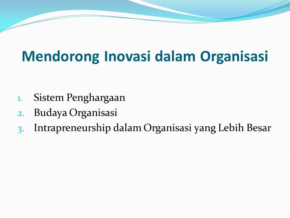 Mendorong Inovasi dalam Organisasi 1. Sistem Penghargaan 2. Budaya Organisasi 3. Intrapreneurship dalam Organisasi yang Lebih Besar