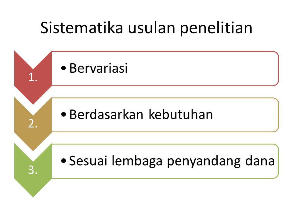 Sistematika usulan penelitian 1. Bervariasi 2. Berdasarkan kebutuhan 3. Sesuai lembaga penyandang dana