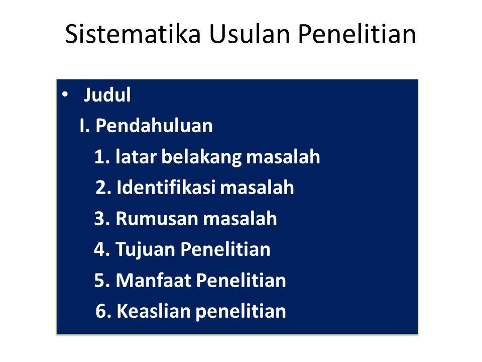 Sistematika Usulan Penelitian Judul I. Pendahuluan 1. latar belakang masalah 2. Identifikasi masalah 3. Rumusan masalah 4. Tujuan Penelitian 5. Manfaa